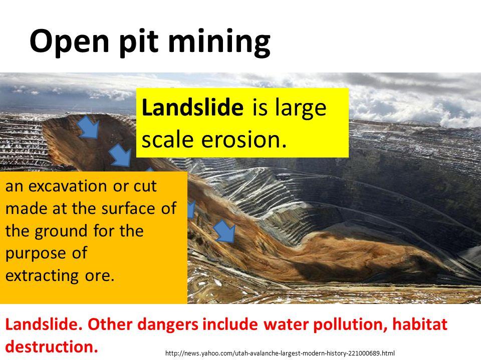 Open pit mining Landslide is large scale erosion.