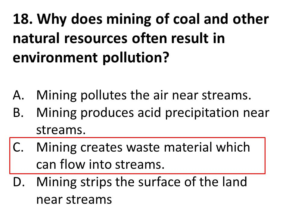18. Why does mining of coal and other natural resources often result in environment pollution