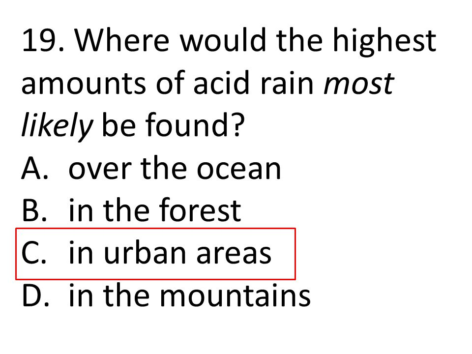 19. Where would the highest amounts of acid rain most likely be found