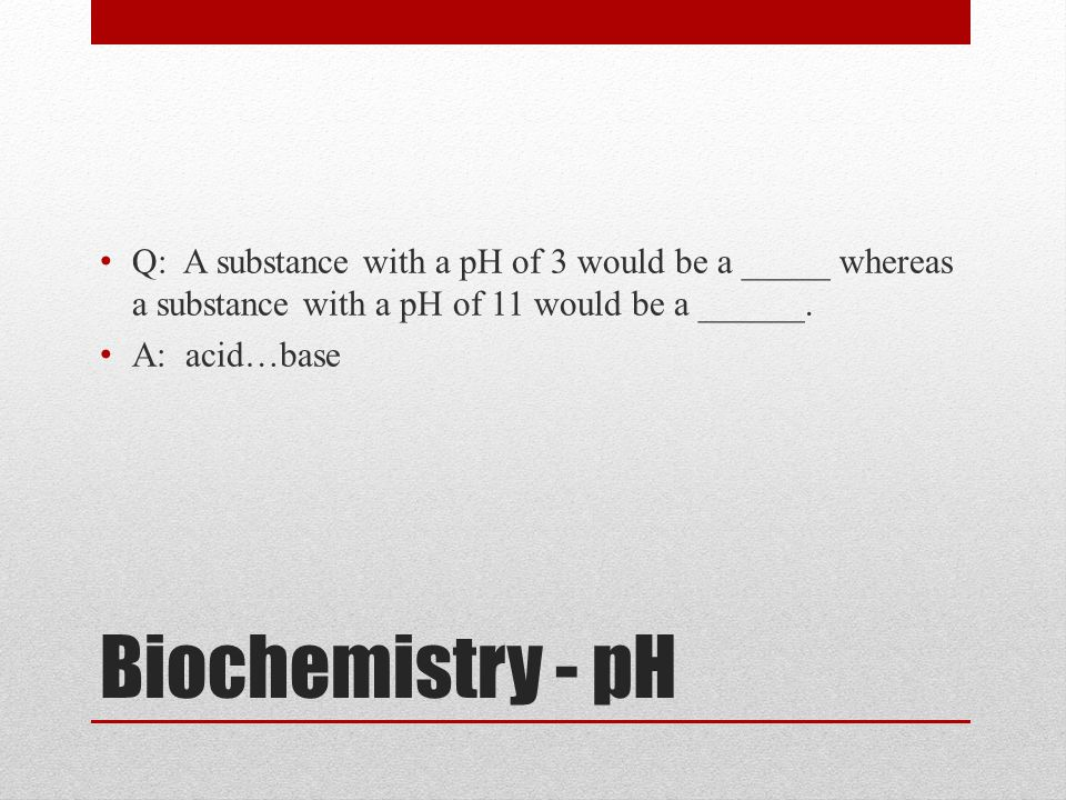 Q: A substance with a pH of 3 would be a _____ whereas a substance with a pH of 11 would be a ______.