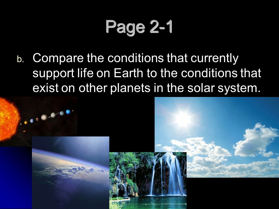 Page 2-1 Compare the conditions that currently support life on Earth to the conditions that exist on other planets in the solar system.