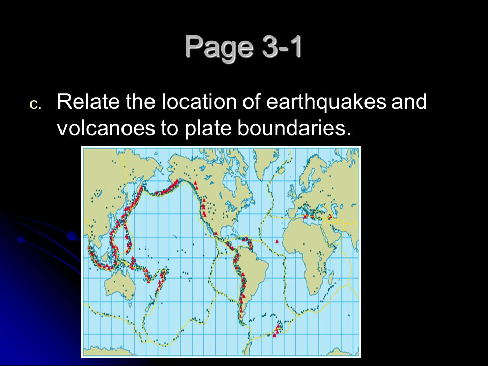 Page 3-1 Relate the location of earthquakes and volcanoes to plate boundaries.