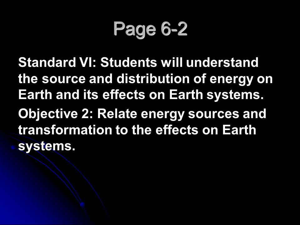 Page 6-2 Standard VI: Students will understand the source and distribution of energy on Earth and its effects on Earth systems.