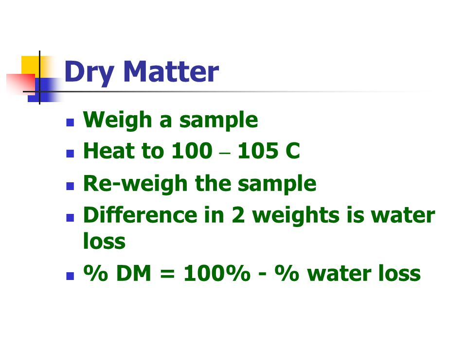 Dry Matter Weigh a sample Heat to 100 – 105 C Re-weigh the sample