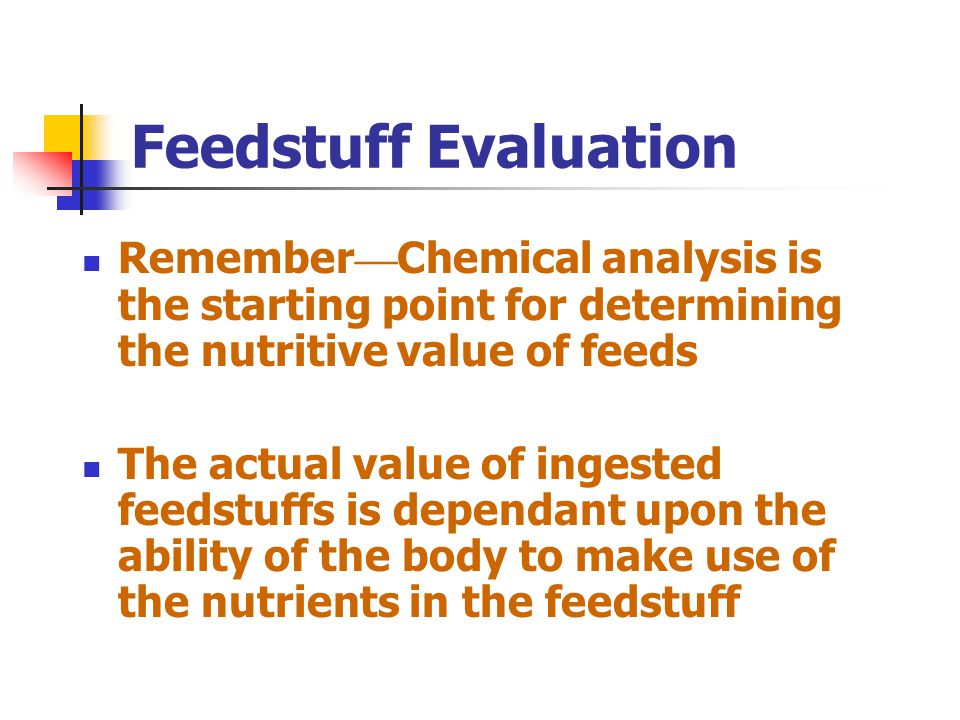 Feedstuff Evaluation Remember—Chemical analysis is the starting point for determining the nutritive value of feeds.