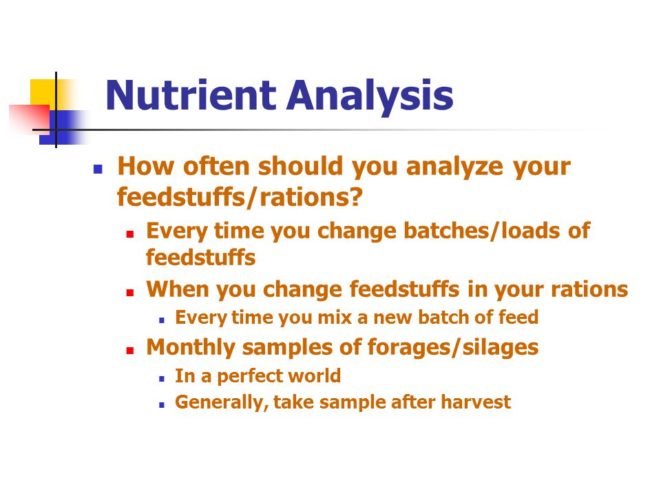 Nutrient Analysis How often should you analyze your feedstuffs/rations Every time you change batches/loads of feedstuffs.