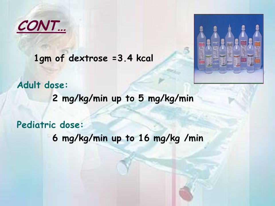 CONT… 1gm of dextrose =3.4 kcal Adult dose:
