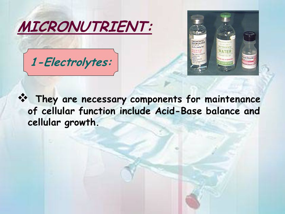MICRONUTRIENT: They are necessary components for maintenance of cellular function include Acid-Base balance and cellular growth.