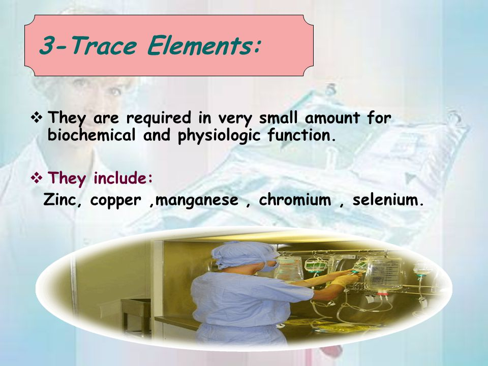 3-Trace Elements: They are required in very small amount for biochemical and physiologic function. They include: