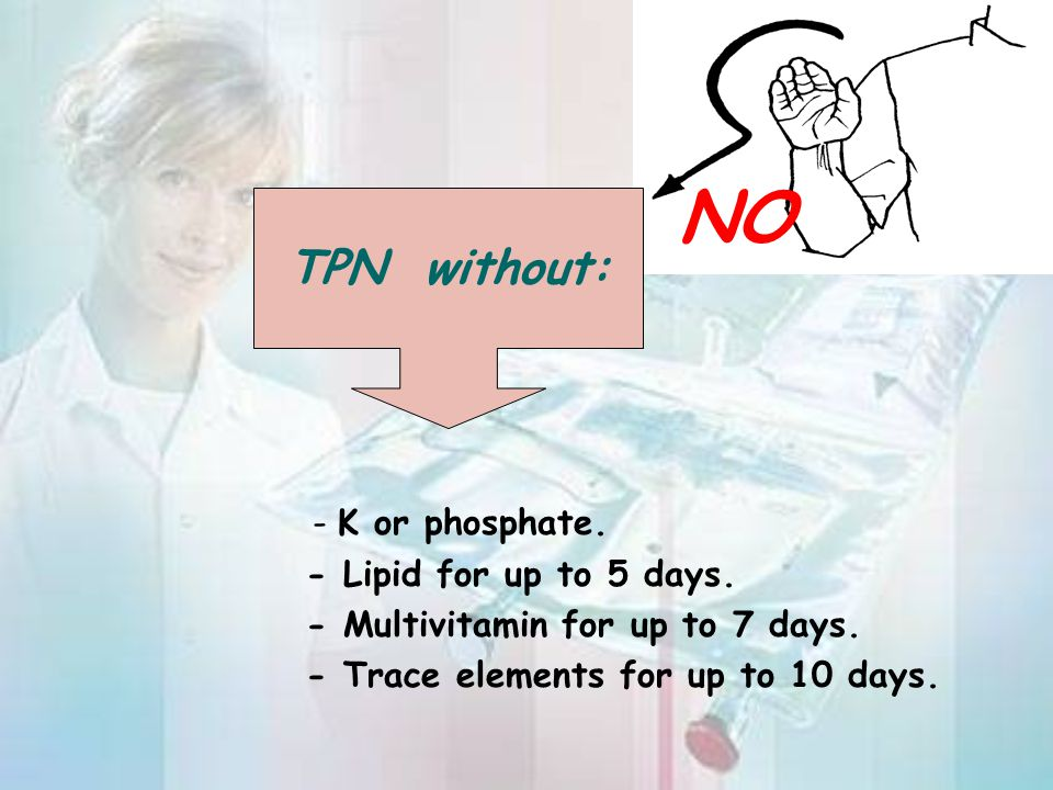 NO TPN without: - K or phosphate. - Lipid for up to 5 days.