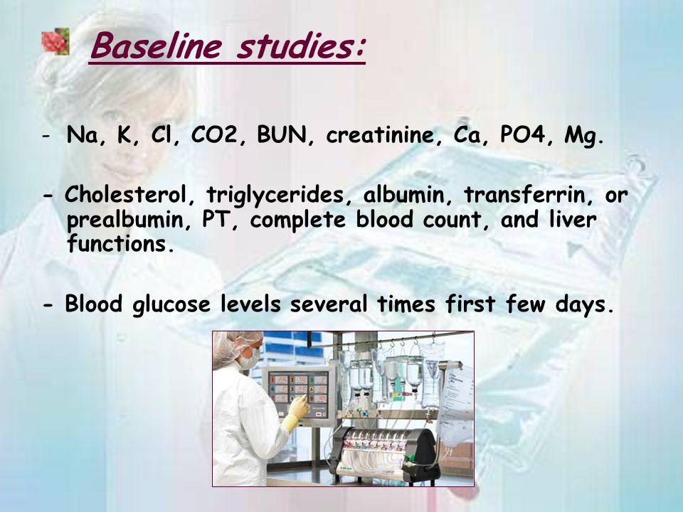 Baseline studies: Na, K, Cl, CO2, BUN, creatinine, Ca, PO4, Mg.
