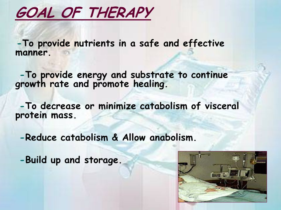 GOAL OF THERAPY -To provide nutrients in a safe and effective manner. -To provide energy and substrate to continue growth rate and promote healing.