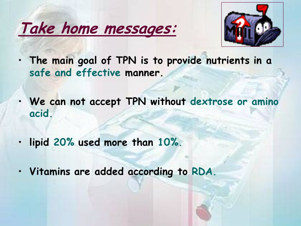 Take home messages: The main goal of TPN is to provide nutrients in a safe and effective manner.