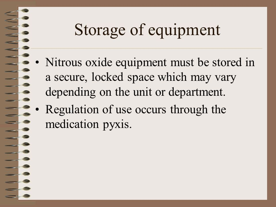 Storage of equipment Nitrous oxide equipment must be stored in a secure, locked space which may vary depending on the unit or department.