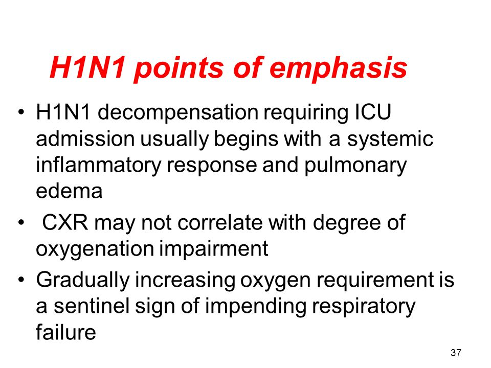 H1N1 points of emphasis H1N1 decompensation requiring ICU admission usually begins with a systemic inflammatory response and pulmonary edema.