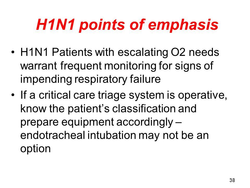 H1N1 points of emphasis H1N1 Patients with escalating O2 needs warrant frequent monitoring for signs of impending respiratory failure.
