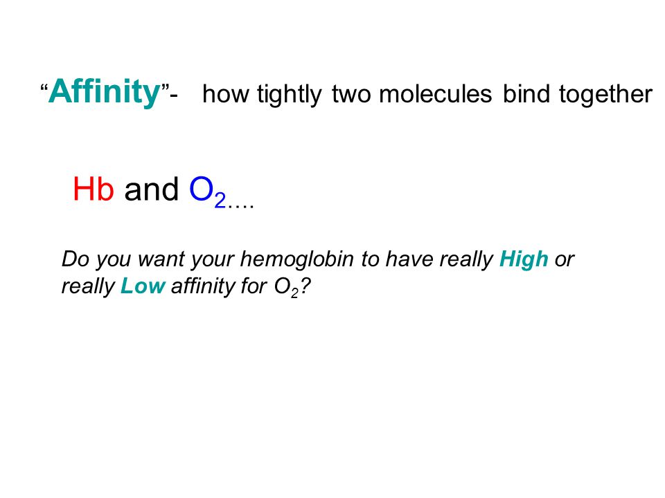 Hb and O2…. Affinity - how tightly two molecules bind together