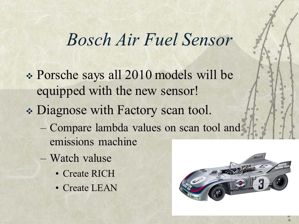 Bosch Air Fuel Sensor Porsche says all 2010 models will be equipped with the new sensor! Diagnose with Factory scan tool.