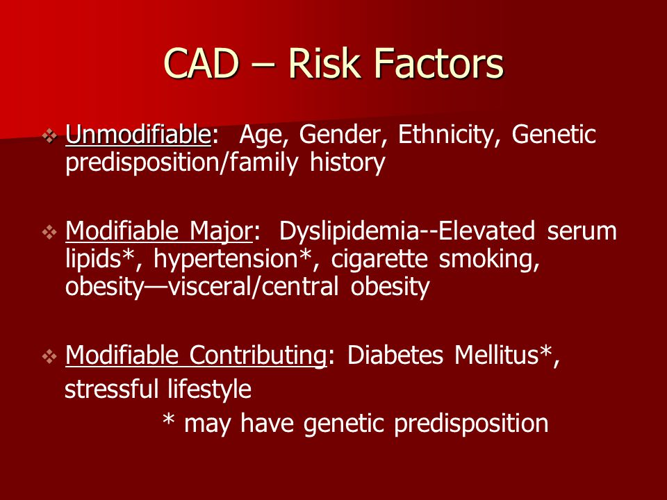 CAD – Risk Factors Unmodifiable: Age, Gender, Ethnicity, Genetic predisposition/family history.
