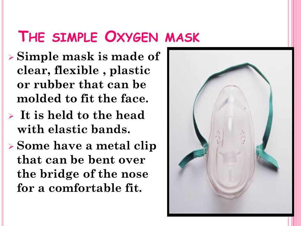 The simple Oxygen mask Simple mask is made of clear, flexible , plastic or rubber that can be molded to fit the face.