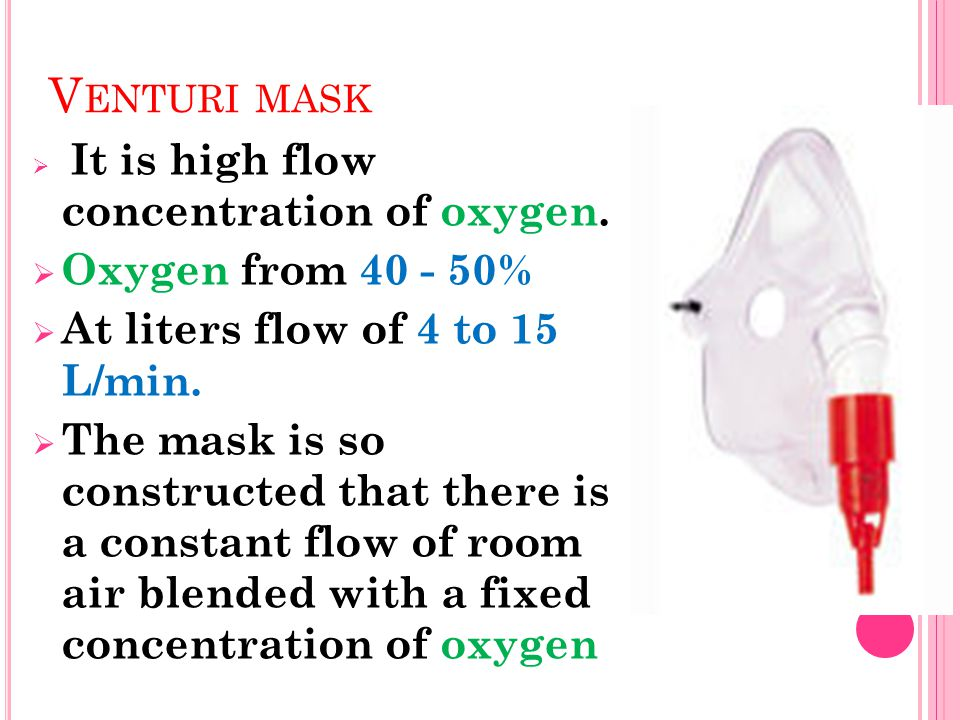 Venturi mask Oxygen from 40 - 50% At liters flow of 4 to 15 L/min.