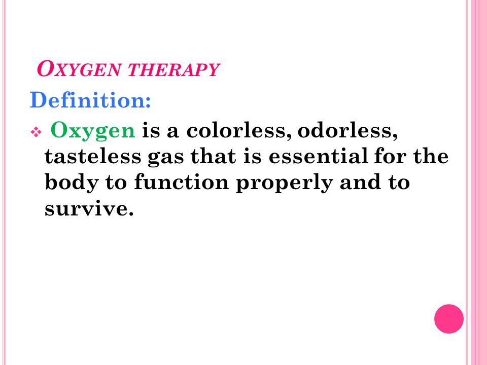 Oxygen therapy Definition: Oxygen is a colorless, odorless, tasteless gas that is essential for the body to function properly and to survive.