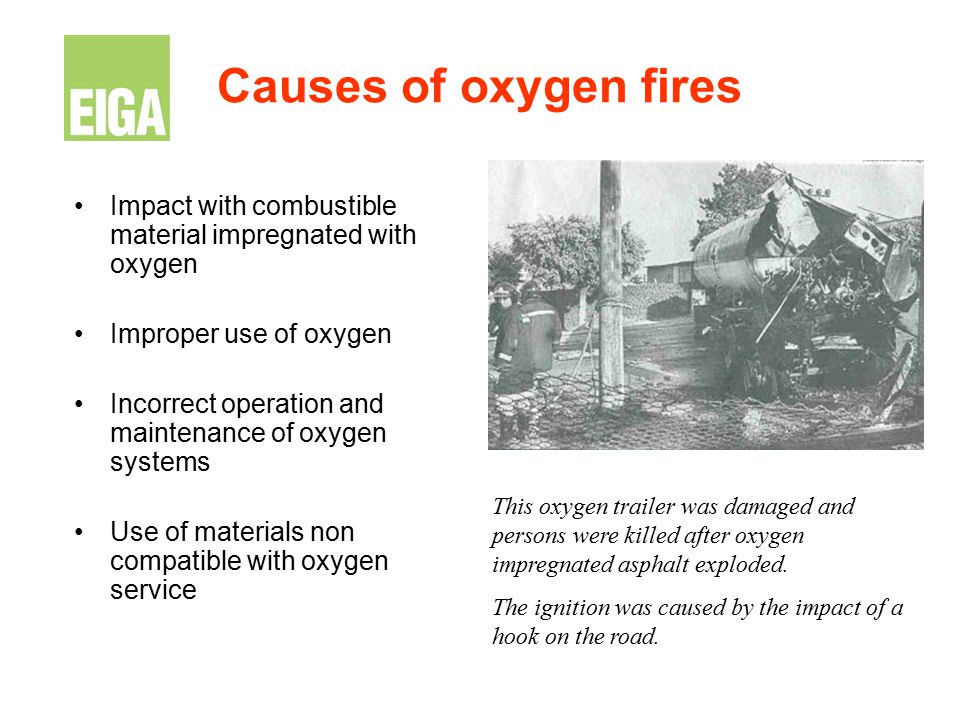 Causes of oxygen fires Impact with combustible material impregnated with oxygen. Improper use of oxygen.