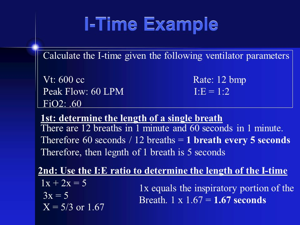 I-Time Example Calculate the I-time given the following ventilator parameters. Vt: 600 cc Rate: 12 bmp.