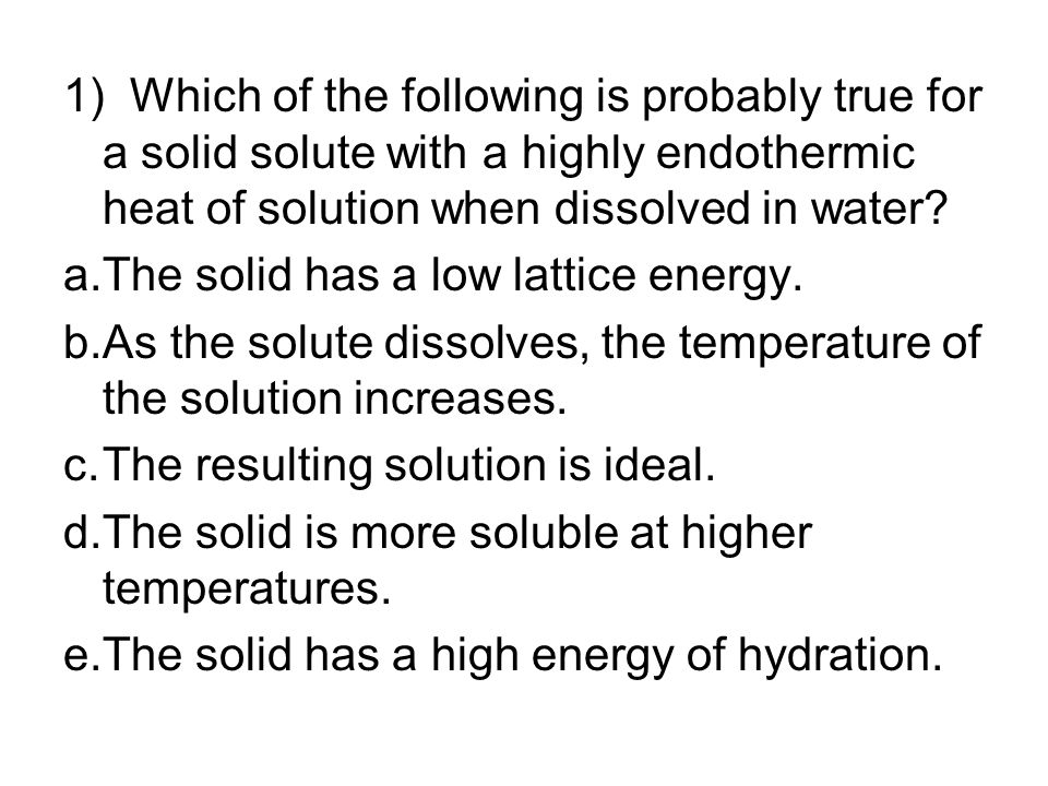 1) Which of the following is probably true for a solid solute with a highly endothermic heat of solution when dissolved in water