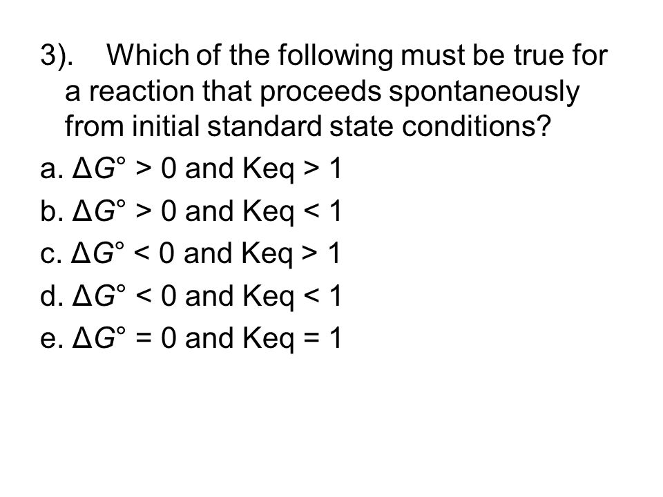 3). Which of the following must be true for a reaction that proceeds spontaneously from initial standard state conditions