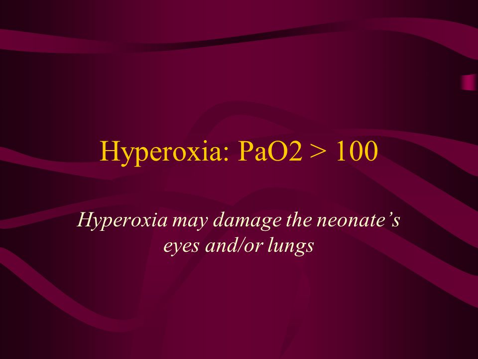 Hyperoxia may damage the neonate's eyes and/or lungs