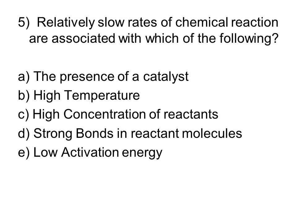5) Relatively slow rates of chemical reaction are associated with which of the following