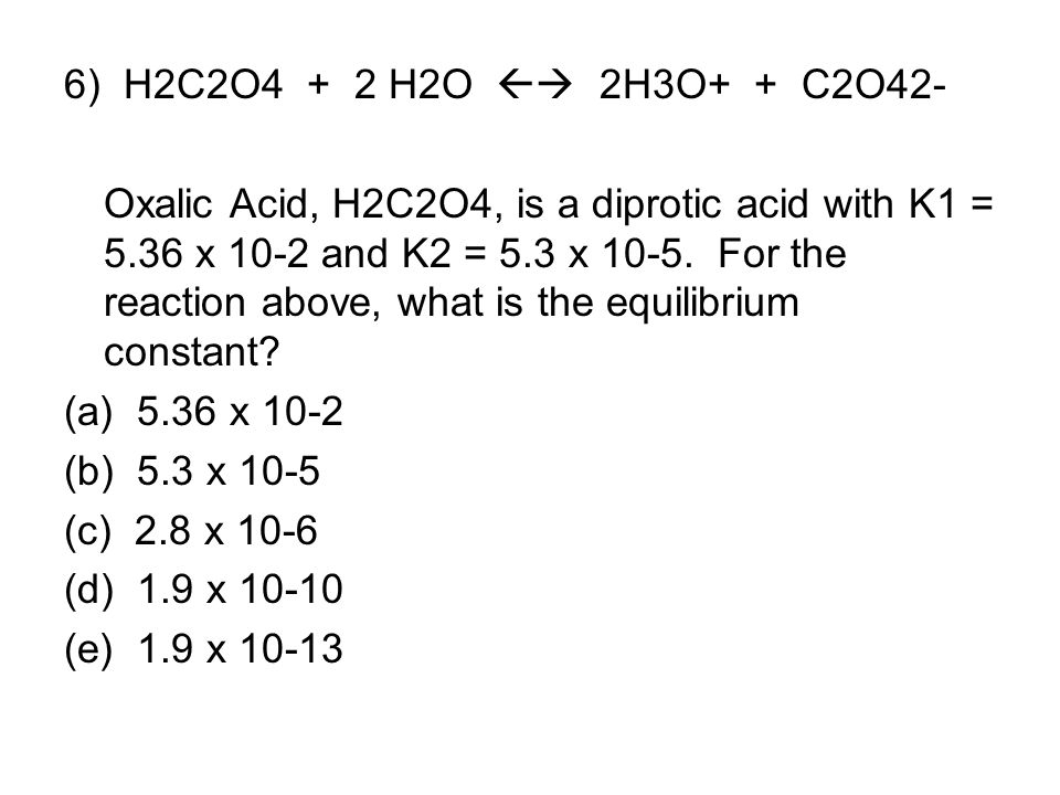 6) H2C2O4 + 2 H2O  2H3O+ + C2O42-