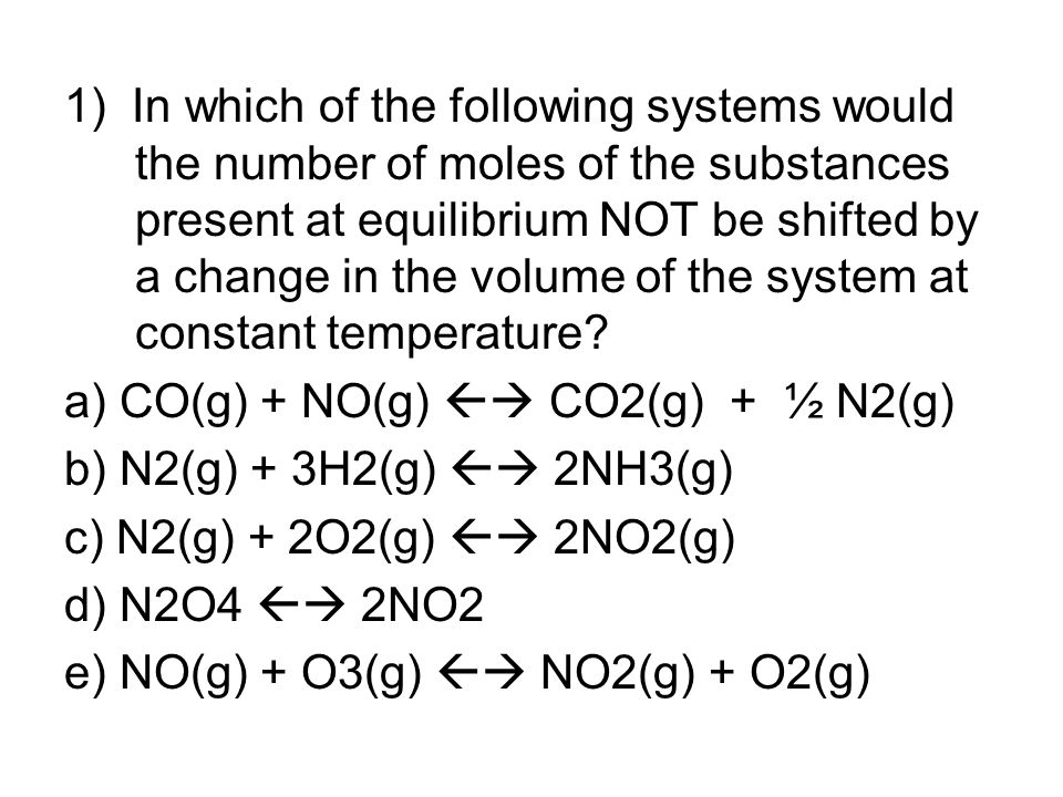 1) In which of the following systems would the number of moles of the substances present at equilibrium NOT be shifted by a change in the volume of the system at constant temperature