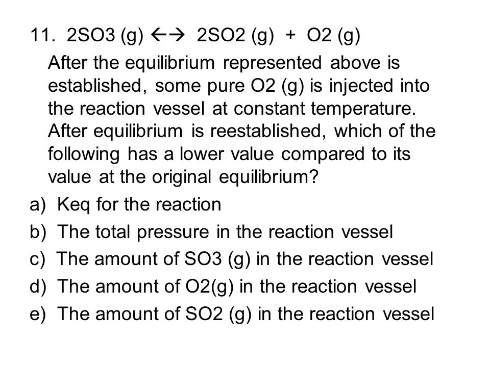11. 2SO3 (g)  2SO2 (g) + O2 (g)