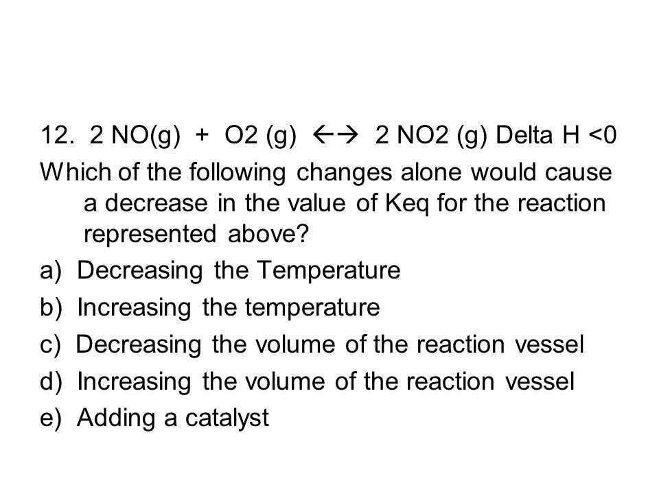 12. 2 NO(g) + O2 (g)  2 NO2 (g) Delta H <0