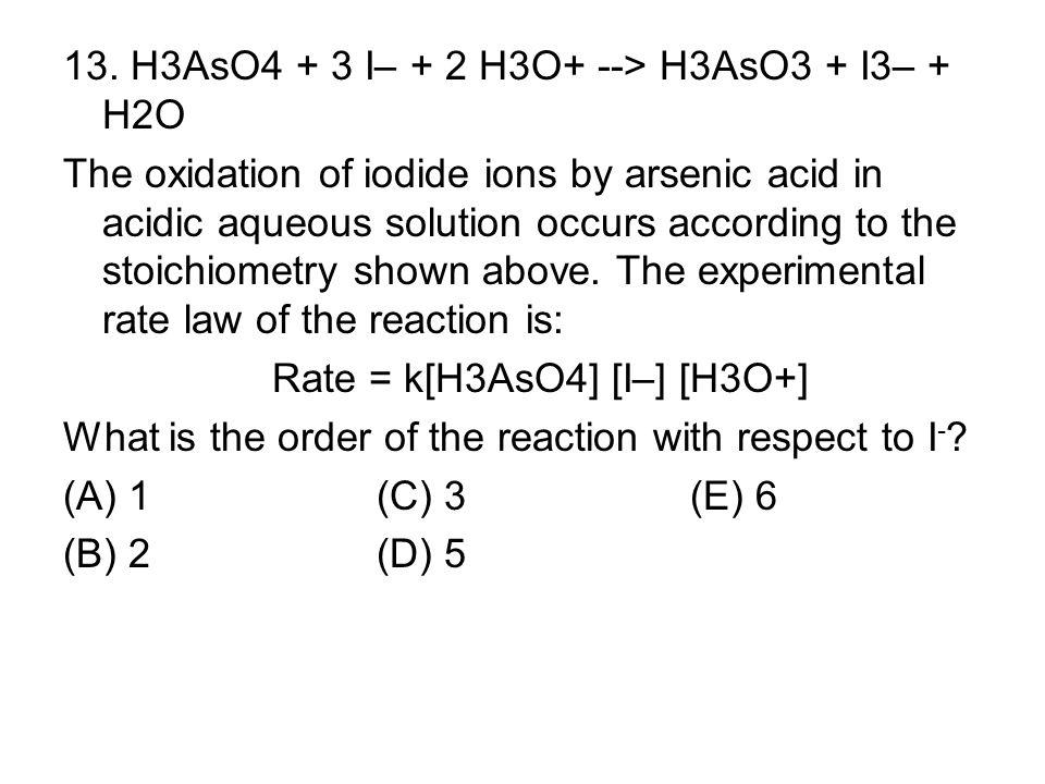 13. H3AsO4 + 3 I– + 2 H3O+ --> H3AsO3 + I3– + H2O