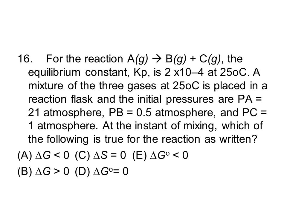 16. For the reaction A(g)  B(g) + C(g), the equilibrium constant, Kp, is 2 x10–4 at 25oC. A mixture of the three gases at 25oC is placed in a reaction flask and the initial pressures are PA = 21 atmosphere, PB = 0.5 atmosphere, and PC = 1 atmosphere. At the instant of mixing, which of the following is true for the reaction as written