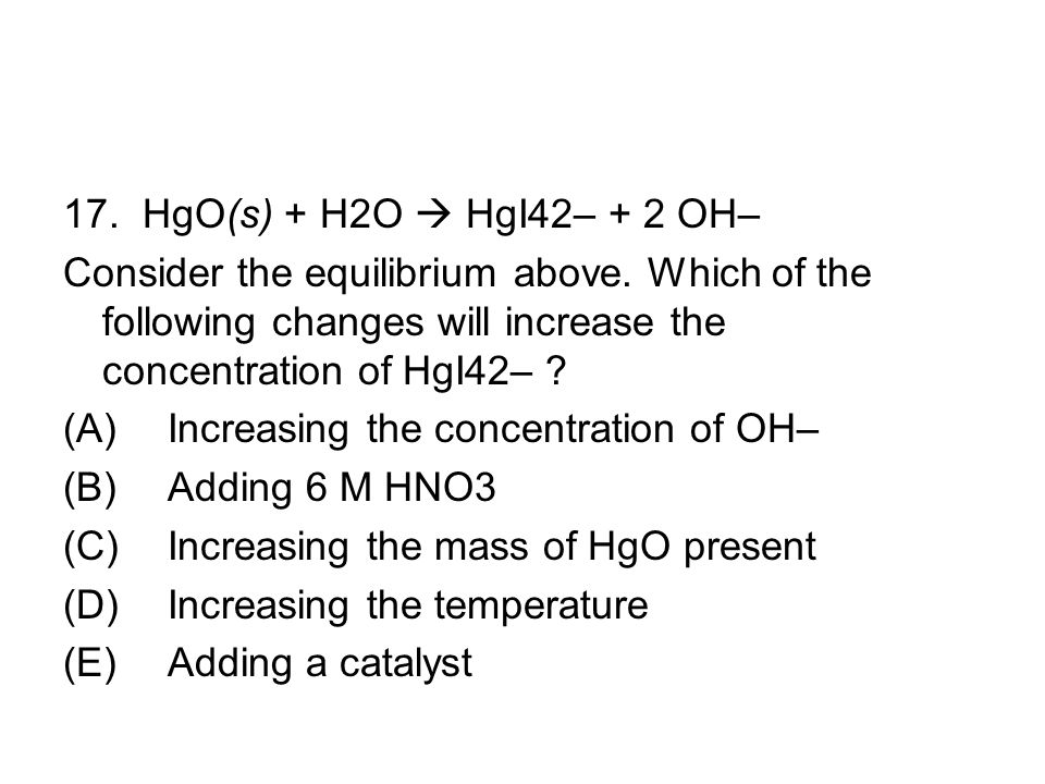 17. HgO(s) + H2O  HgI42– + 2 OH– Consider the equilibrium above. Which of the following changes will increase the concentration of HgI42–