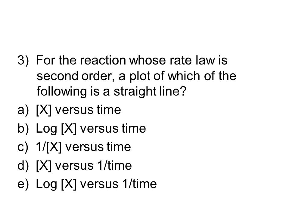 3) For the reaction whose rate law is second order, a plot of which of the following is a straight line