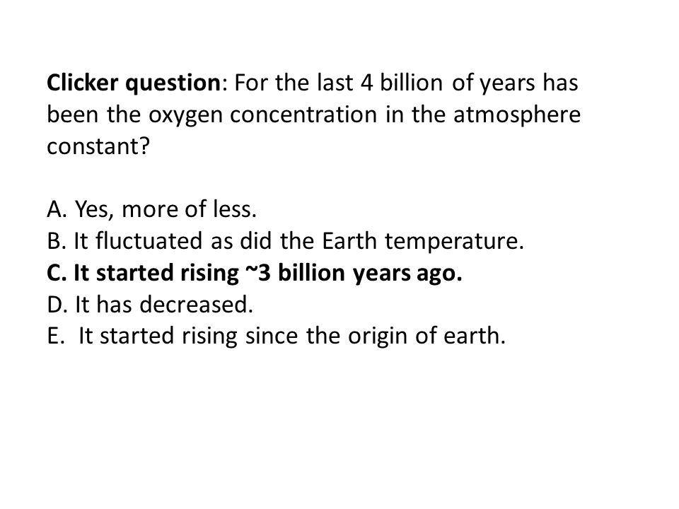 Clicker question: For the last 4 billion of years has been the oxygen concentration in the atmosphere constant