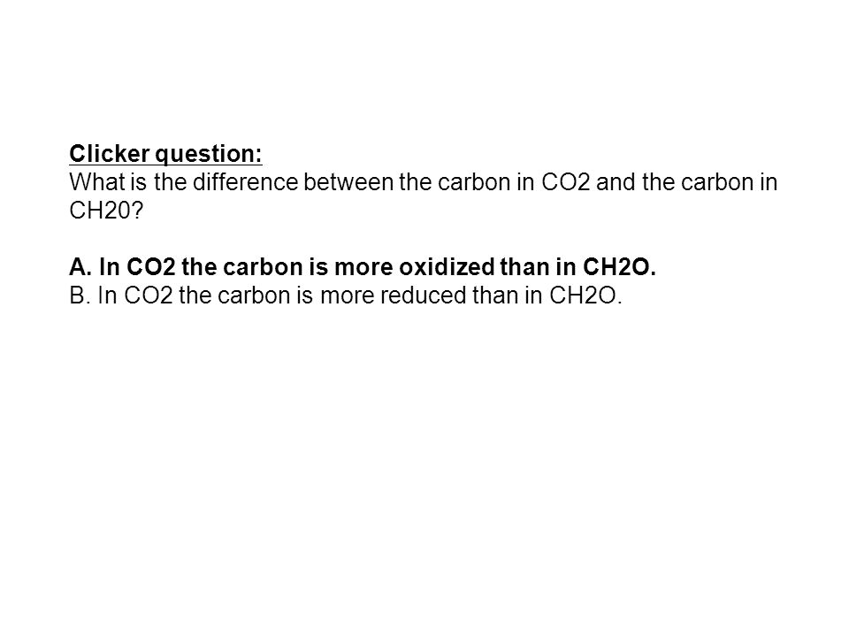 Clicker question: What is the difference between the carbon in CO2 and the carbon in CH20 A. In CO2 the carbon is more oxidized than in CH2O.
