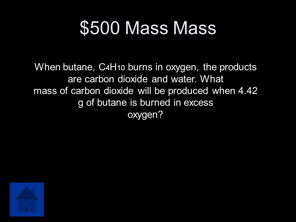 $500 Mass Mass When butane, C4H10 burns in oxygen, the products are carbon dioxide and water. What.