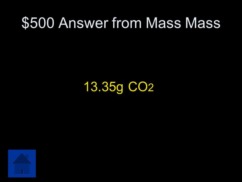 $500 Answer from Mass Mass 13.35g CO2