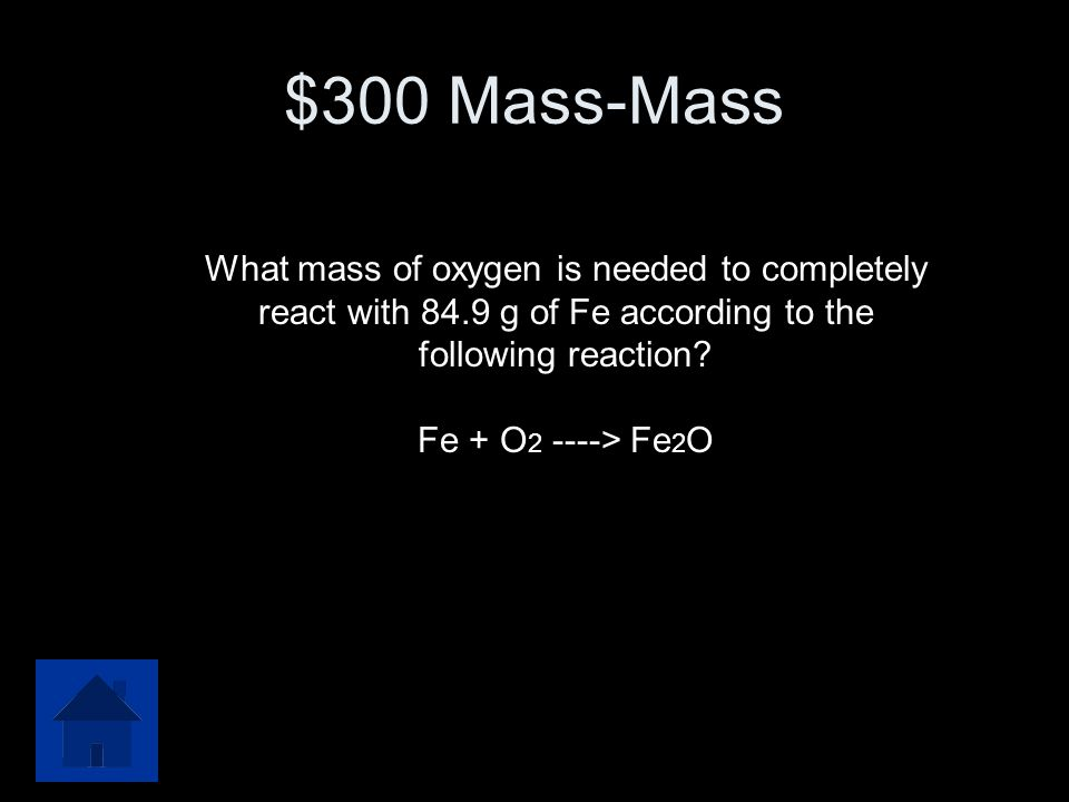 $300 Mass-Mass What mass of oxygen is needed to completely react with 84.9 g of Fe according to the.