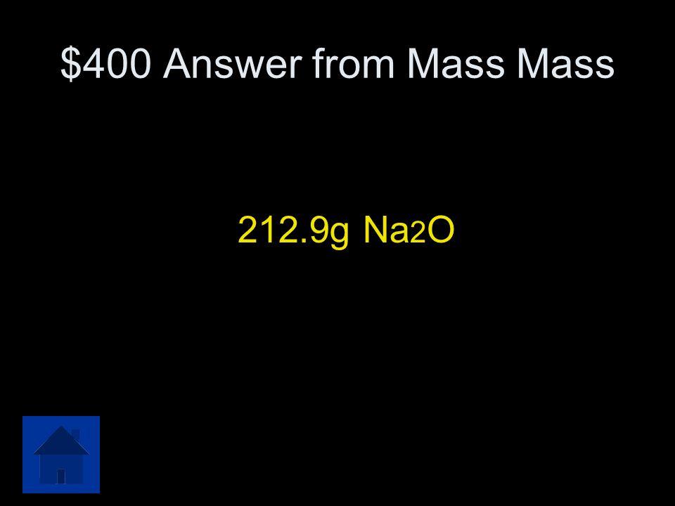 $400 Answer from Mass Mass 212.9g Na2O