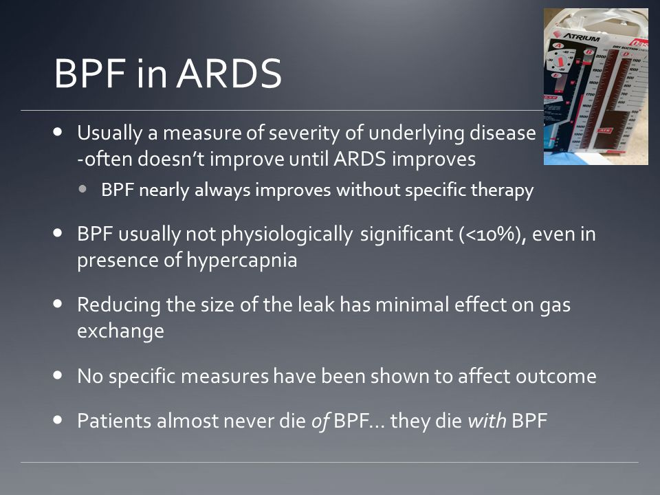 BPF in ARDS Usually a measure of severity of underlying disease will -- -often doesn't improve until ARDS improves.