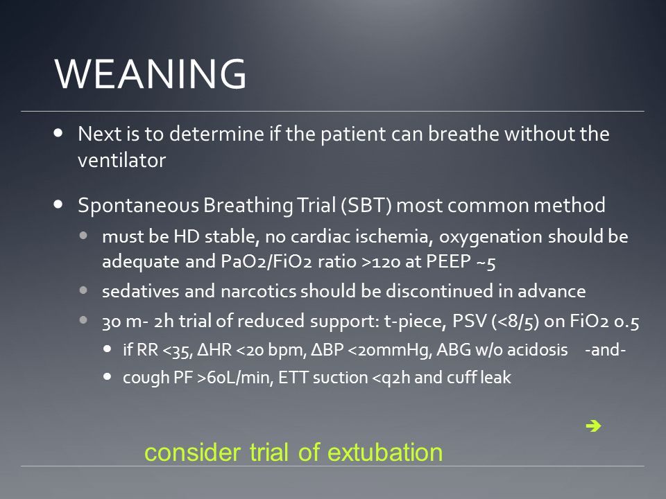 WEANING Next is to determine if the patient can breathe without the ventilator. Spontaneous Breathing Trial (SBT) most common method.
