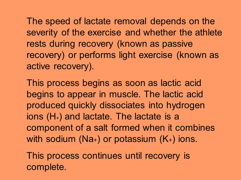 The speed of lactate removal depends on the severity of the exercise and whether the athlete rests during recovery (known as passive recovery) or performs light exercise (known as active recovery).