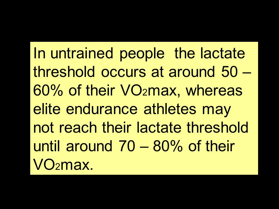 In untrained people the lactate threshold occurs at around 50 – 60% of their VO2max, whereas elite endurance athletes may not reach their lactate threshold until around 70 – 80% of their VO2max.